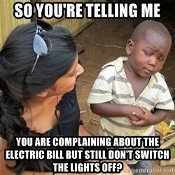 So You're Telling me - So you're telling me you are complaining about the electric bill but still don't switch the lights off?