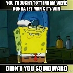 """Spongebob """"You thought..."""" - You thought toTtenham weRe gonna let man CitY win Didn't you squidWard"""