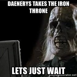OP will surely deliver skeleton - DAENERYS takes the iron throne lets just wait