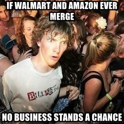 -Sudden Clarity Clarence - if walmart and Amazon ever merge no business stands a chance