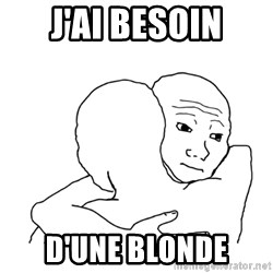 I know that feel bro blank - J'AI BESOIN D'UNE BLONDE