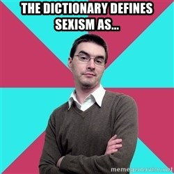 Privilege Denying Dude - THE DICTIONARY DEFINES SEXISM AS...