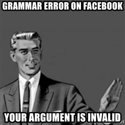 Correction Guy - gRAMMAR ERROR ON FACEBOOK YOUR ARGUMENT IS INVALID