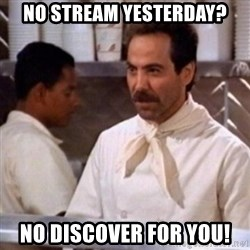 No Soup for You - no stream yesterday? no discover for you!