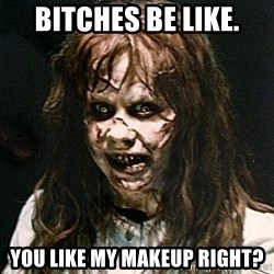 Exorcist - bitches be like. you like my makeup right?