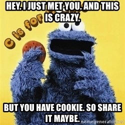 cookie monster  - HEY. I JUST MET YOU. AND THIS IS CRAZY. BUT YOU HAVE COOKIE. SO SHARE IT MAYBE.