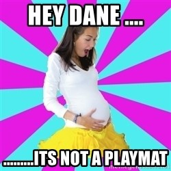 typical pregnant - hey dane .... .........its not a playmat