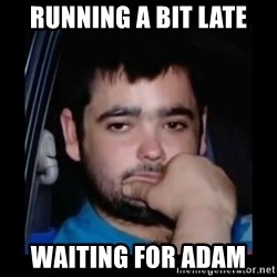just waiting for a mate - Running a bit late waiting for adam