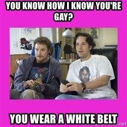 You wanna know how I know you're gay? - You know how I know you're gay? You wear a White Belt