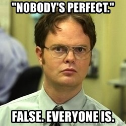 """Dwight Schrute - """"nobody's perfect."""" False. everyone is."""