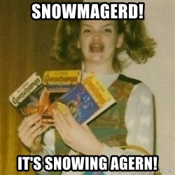 Ermegerd Girl - Snowmagerd! it's snowing agern!
