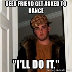 """Scumbag Steve - sees friend get asked to dance """"I'll do it."""""""