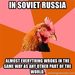 Anti Joke Chicken - In soviet Russia Almost everything wroks in the same way as any other part of the world.
