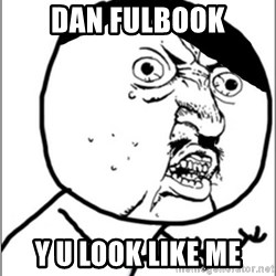 Y U No - Dan Fulbook Y u look like me