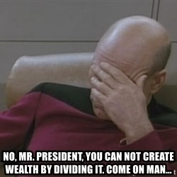 Jean Luc Picard -  no, mr. president, you can not create wealth by dividing it. come on man...