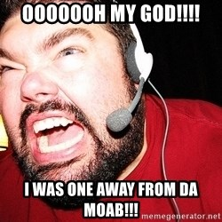 Angry Gamer - Ooooooh my god!!!! I was one away from da moab!!!