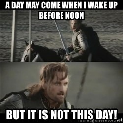 a day may come - a day may come when i wake up before noon but it is not this day!