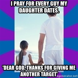 Father Daughter Meme - I pray for every guy my daughter dates. 'Dear god, thanks for giving me another target'