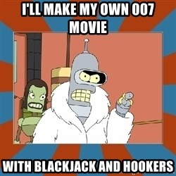 Blackjack and hookers bender - I'll make my own 007 movie  with blackjack and hookers