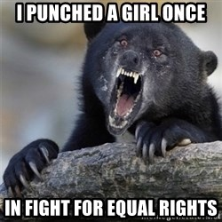 Insane Confession Bear - I PUNCHED A GIRL ONCE IN FIGHT FOR EQUAL RIGHTS