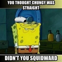 """Spongebob """"You thought..."""" - You thought chungy was straight Didn't you squidward"""