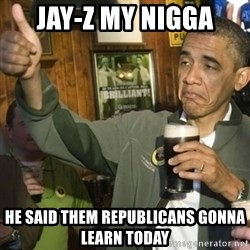 Upvoting Barack Obama II - jay-z my nigga He said them republicans gonna learn today