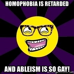 bbcfandumb - Homophobia is retarded and ableism is so gay!