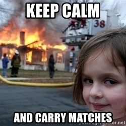 Disaster Girl - keep calm and carry matches