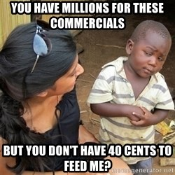 So You're Telling me - You have millions for these commercials   but you don't have 40 cents to feed me?