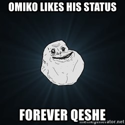 Forever Alone - omiko likes his status forever qeshe