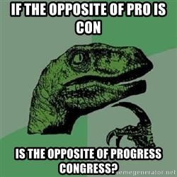 Philosoraptor - if the opposite of pro is con is the opposite of progress congress?