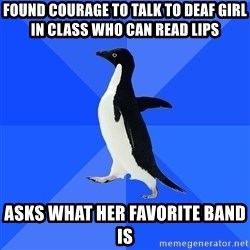 Socially Awkward Penguin - found courage to talk to deaf girl in class who can read lips asks what her favorite band is