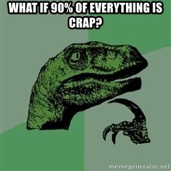 Philosoraptor - WHAT IF 90% OF EVERYTHING IS CRAP?