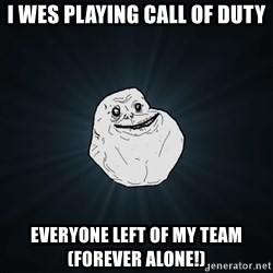 Forever Alone - i wes playing call of duty everyone left of my team (forever alone!)