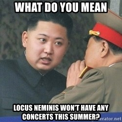 What Do You Mean....Kim Jong Un - What Do you mean  Locus Neminis won't have any concerts this summer?