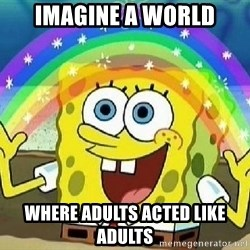Imagination - imagine a world where adults acted like adults