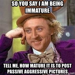 Willy Wonka - so you say i am being immature tell me, how mature it is to post passive aggressive pictures