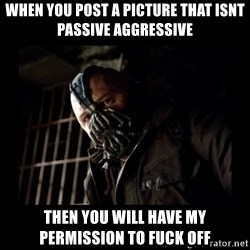 Bane Meme - when you post a picture that isnt passive aggressive then you will have my permission to fuck off