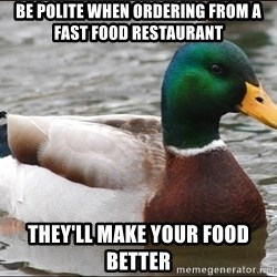 Actual Advice Mallard 1 - Be polite when ordering from a fast food RESTAURANT they'll make your food better