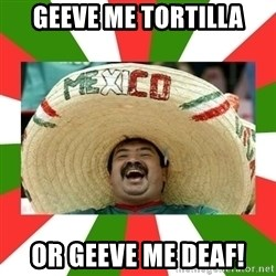 Sombrero Mexican - geeve me tortilla or geeve me deaf!