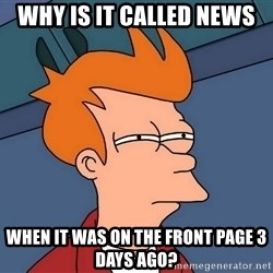 Futurama Fry - WHY IS IT CALLED NEWS WHEN IT WAS ON THE FRONT PAGE 3 DAYS AGO?