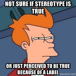 Futurama Fry - Not sure if stereotype is true Or Just perceiVed to be trUe because of a label