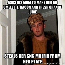 Scumbag Steve - asks his mom to make him an omelette, bacon and fresh orange juice steals her sng muffin from her plate