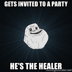 Forever Alone - Gets invited to a party he's the healer