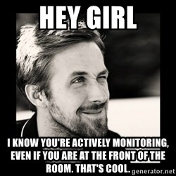 Ryan Gosling 1  - Hey girl I know you're actively monitoring, even if you are at the front of the room. That's Cool.