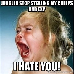 screaming girl - jungler stop stealing my creeps and exp i hate you!