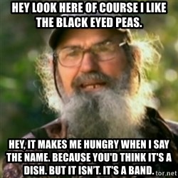 Duck Dynasty - Uncle Si  - Hey look here of course I like the Black Eyed Peas. Hey, it makes me hungry when I say the name. Because you'd think it's a dish. But it isn't. It's a band.