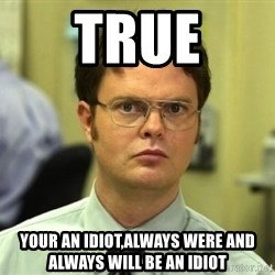 Dwight Meme - true your an idiot,always were and always will be an idiot