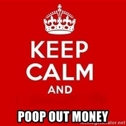 Keep Calm 3 -  poop out money