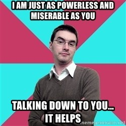 Privilege Denying Dude - I am just as powerless and miserable as you talking down to you...         it helps